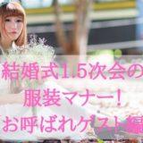 結婚式1.5次会の服装マナー!注意ポイントやOK&NGパターン【お呼ばれゲスト編】
