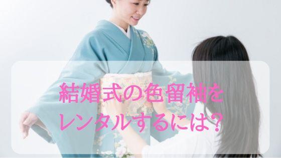 結婚式の色留袖をレンタルするには?東京・大阪・ネットのおすすめ